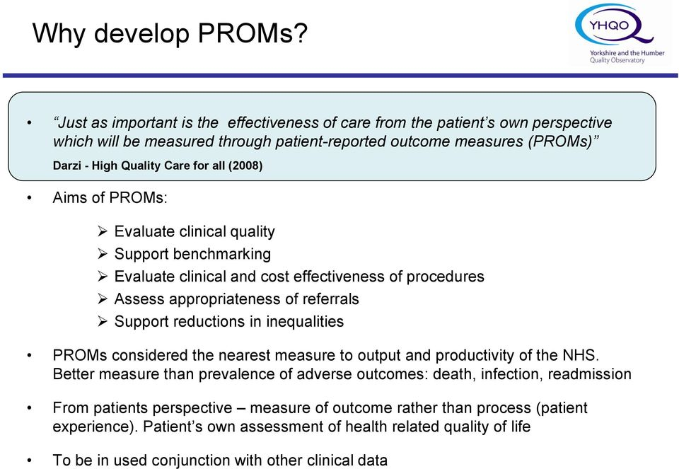 (2008) Aims of PROMs: Evaluate clinical quality Support benchmarking Evaluate clinical and cost effectiveness of procedures Assess appropriateness of referrals Support reductions in