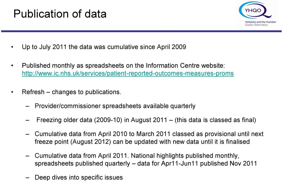 Provider/commissioner spreadsheets available quarterly Freezing older data (2009-10) in August 2011 (this data is classed as final) Cumulative data from April 2010 to March 2011