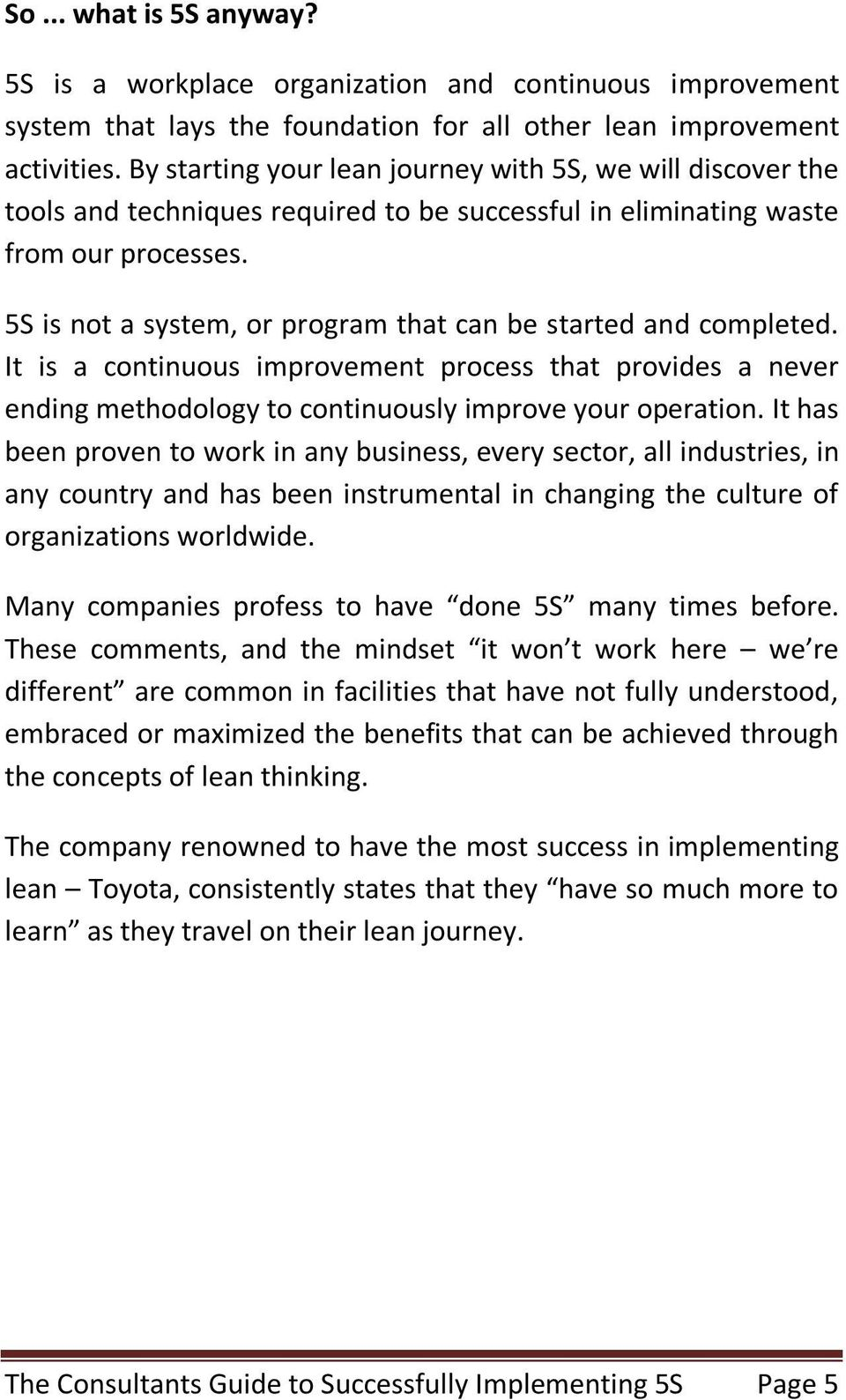 5S is not a system, or program that can be started and completed. It is a continuous improvement process that provides a never ending methodology to continuously improve your operation.