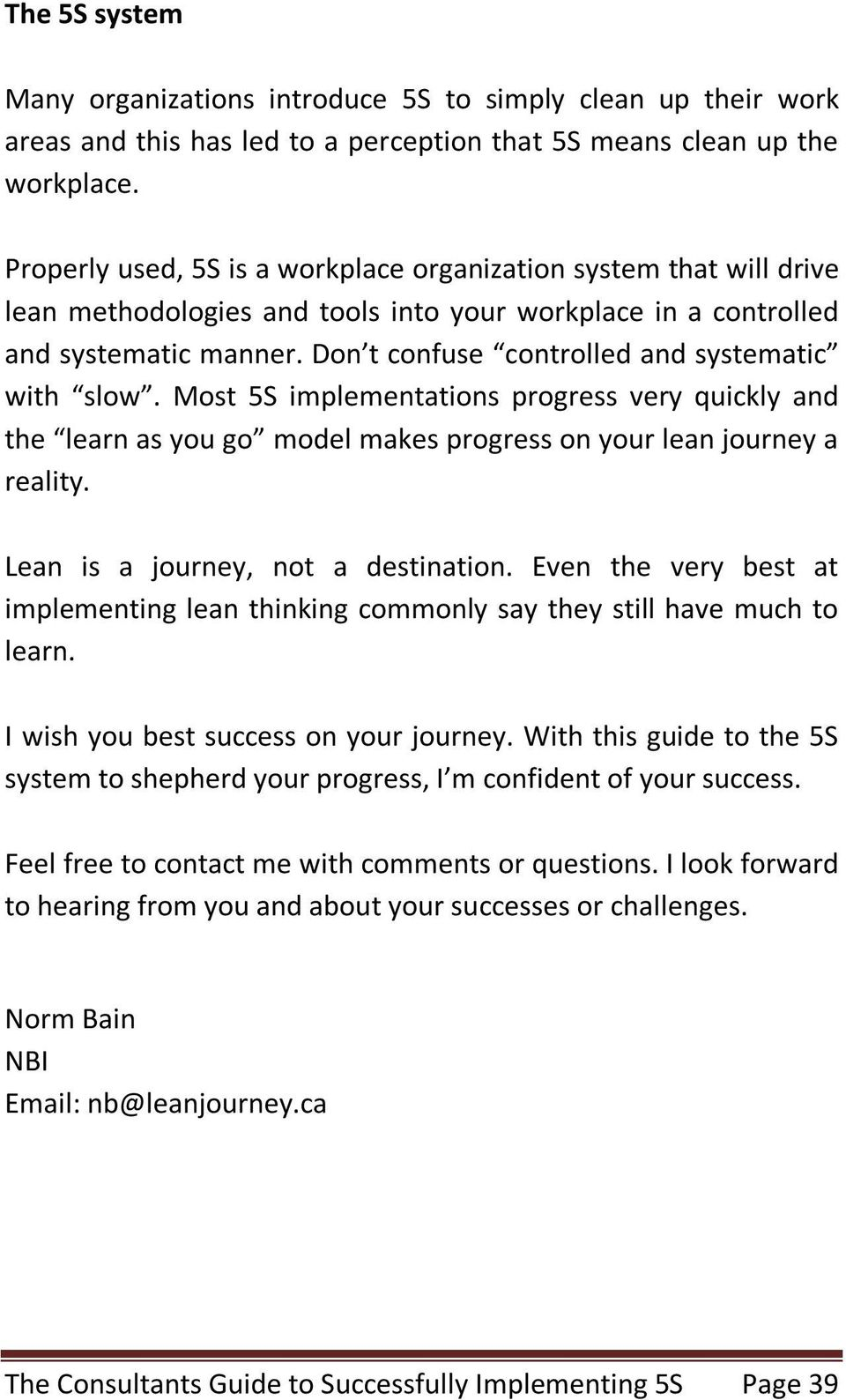 Don t confuse controlled and systematic with slow. Most 5S implementations progress very quickly and the learn as you go model makes progress on your lean journey a reality.