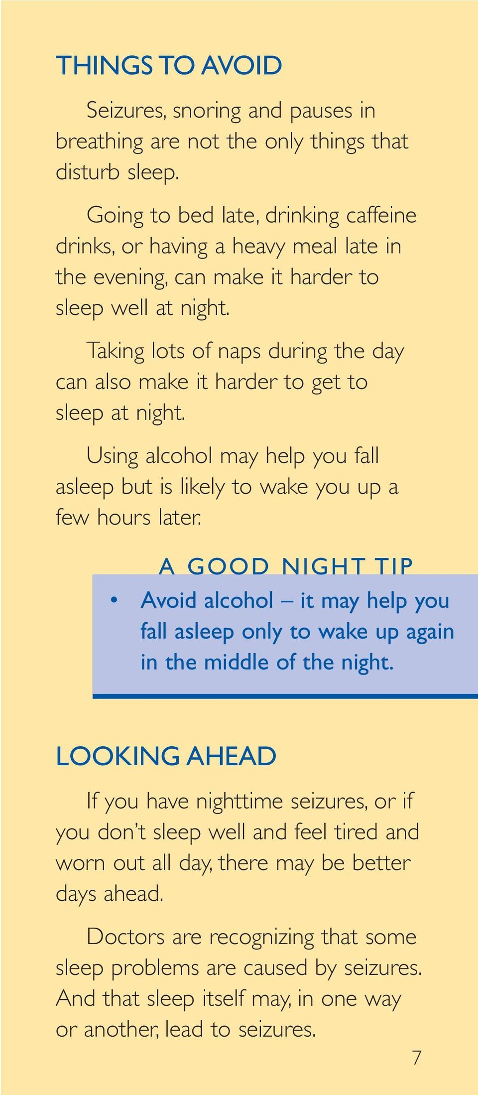 Taking lots of naps during the day can also make it harder to get to sleep at night. Using alcohol may help you fall asleep but is likely to wake you up a few hours later.