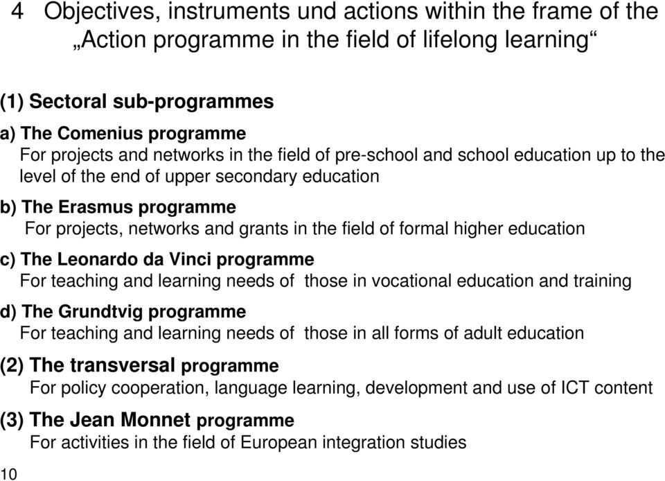 The Leonardo da Vinci programme For teaching and learning needs of those in vocational education and training d) The Grundtvig programme For teaching and learning needs of those in all forms of adult