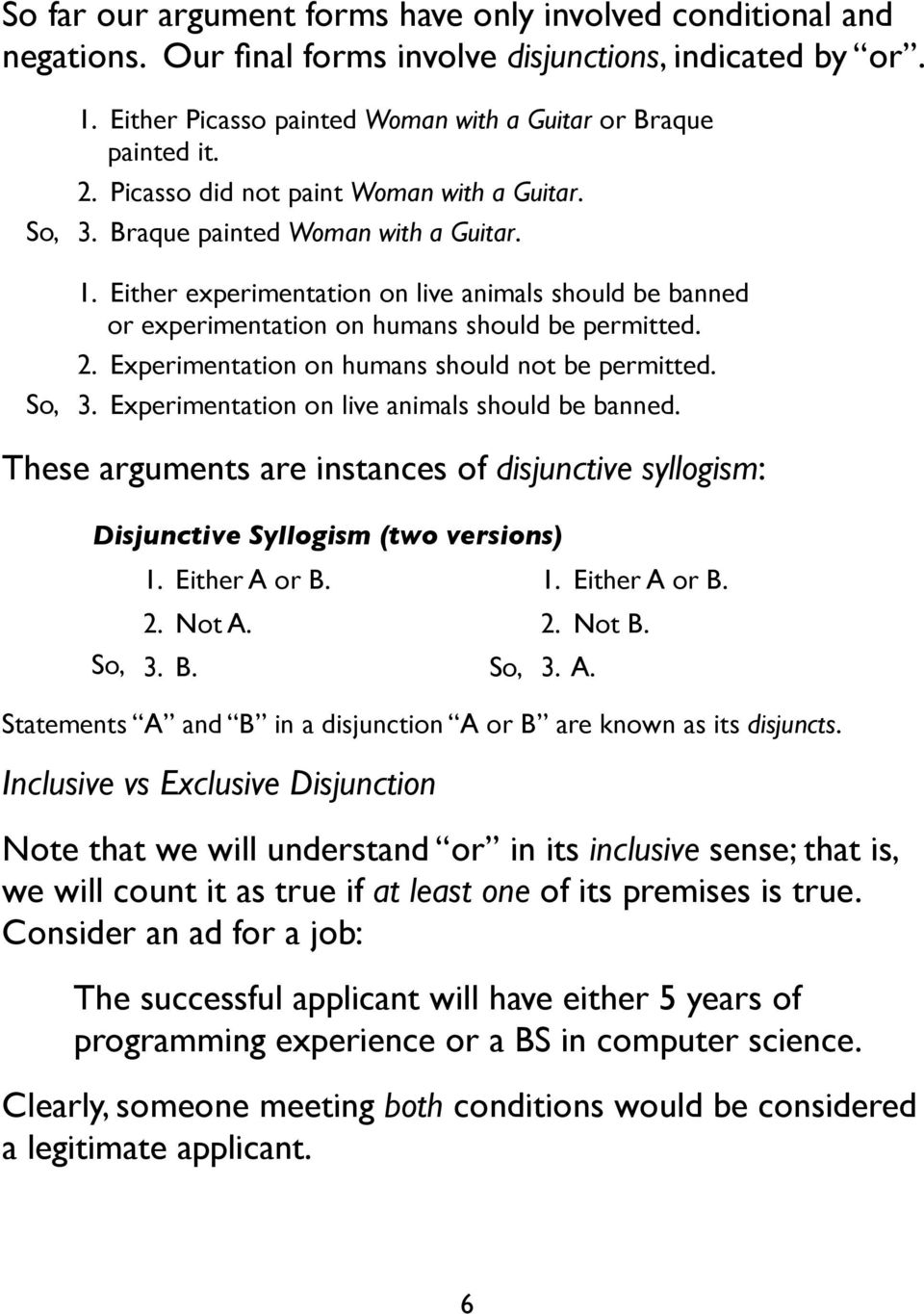 Experimentation on humans should not be permitted. 3. Experimentation on live animals should be banned. These arguments are instances of disjunctive syllogism: Disjunctive Syllogism (two versions) 1.