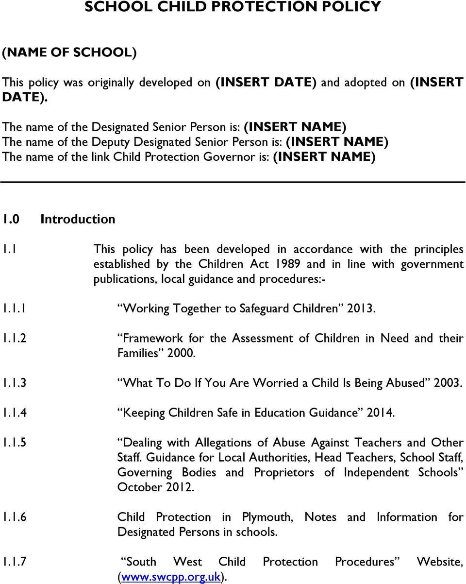 0 Introduction 1.1 This policy has been developed in accordance with the principles established by the Children Act 1989 and in line with government publications, local guidance and procedures:- 1.1.1 Working Together to Safeguard Children 2013.