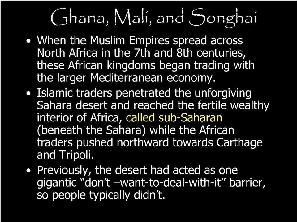 Islamic traders penetrated the unforgiving Sahara desert and reached the fertile wealthy interior of Africa, called sub-saharan