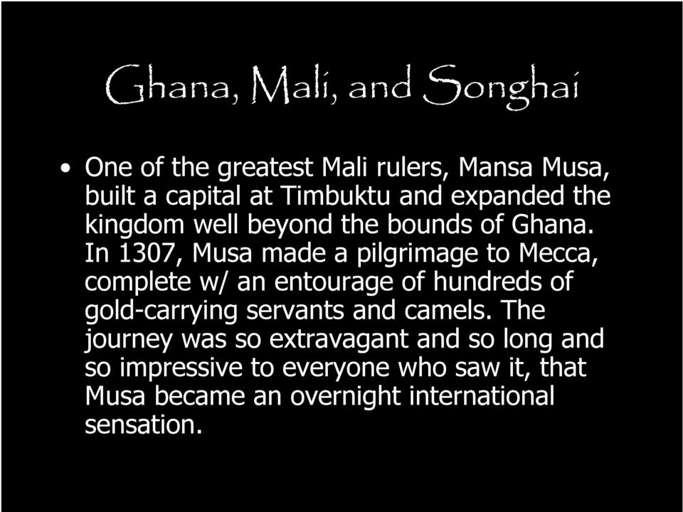 In 1307, Musa made a pilgrimage to Mecca, complete w/ an entourage of hundreds of gold-carrying