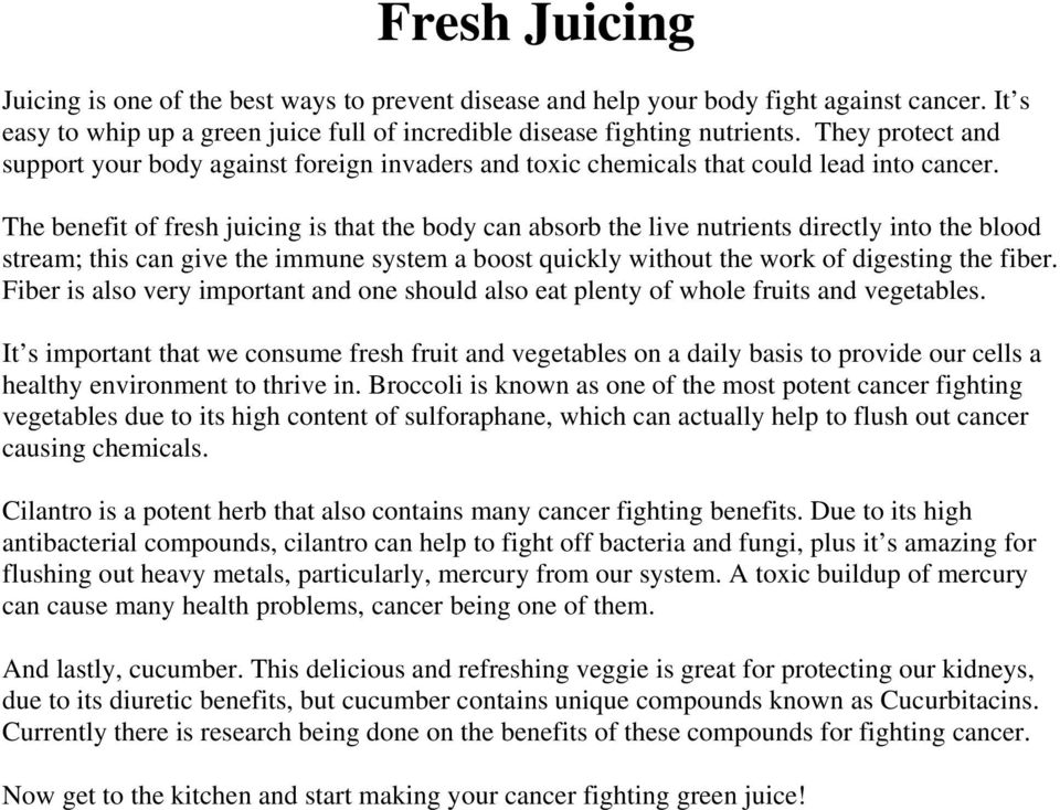 The benefit of fresh juicing is that the body can absorb the live nutrients directly into the blood stream; this can give the immune system a boost quickly without the work of digesting the fiber.