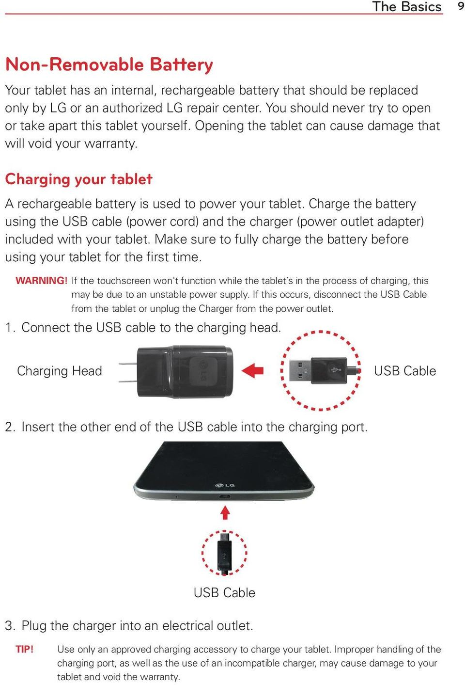 Charging your tablet A rechargeable battery is used to power your tablet. Charge the battery using the USB cable (power cord) and the charger (power outlet adapter) included with your tablet.
