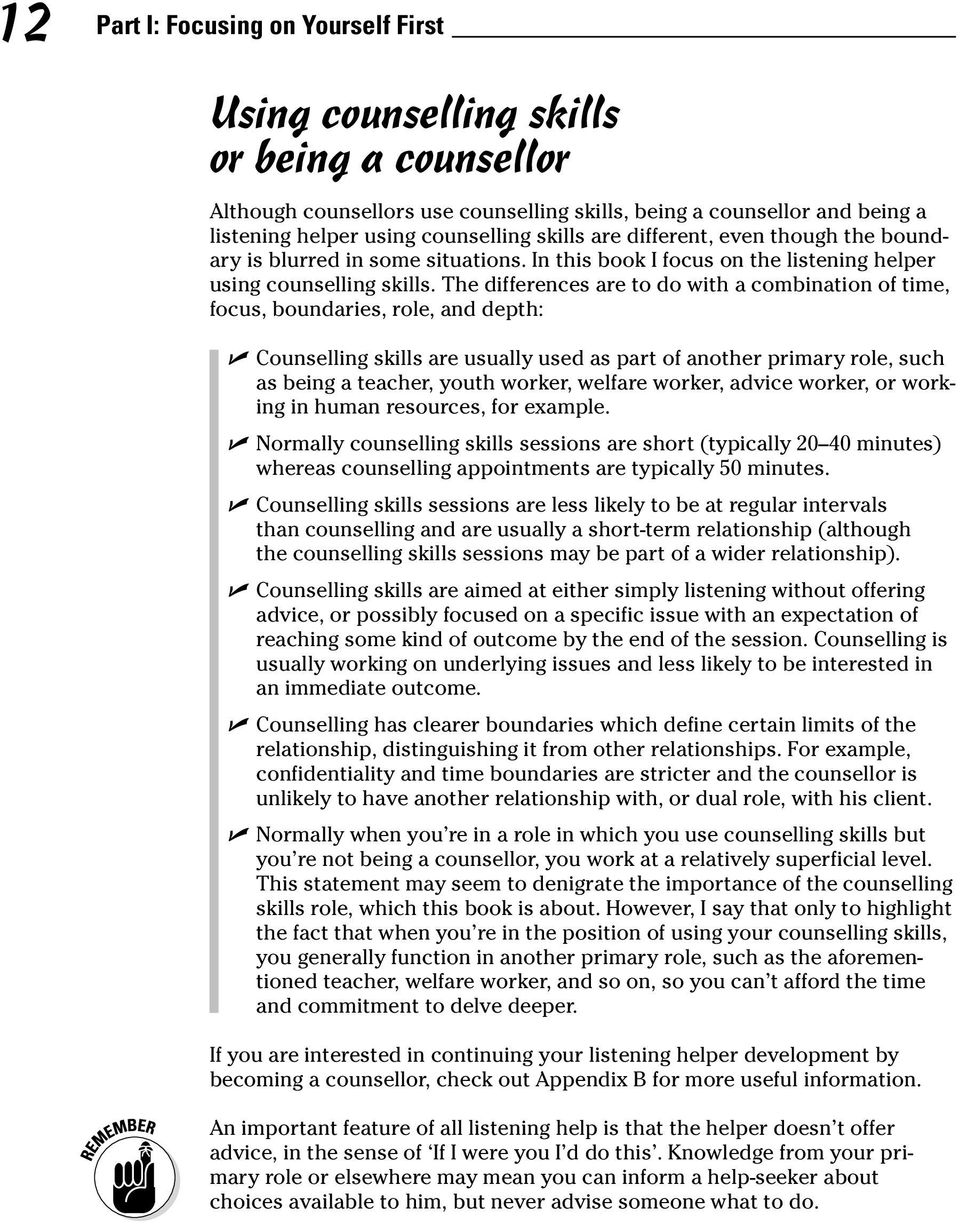 The differences are to do with a combination of time, focus, boundaries, role, and depth: Counselling skills are usually used as part of another primary role, such as being a teacher, youth worker,