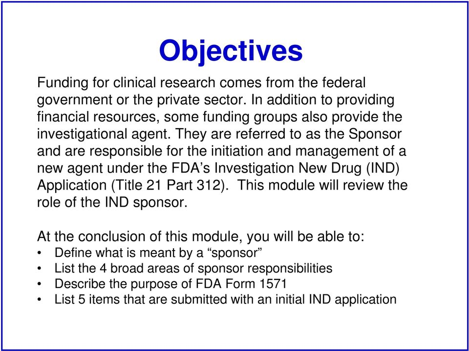 They are referred to as the Sponsor and are responsible for the initiation and management of a new agent under the FDA s Investigation New Drug (IND) Application (Title