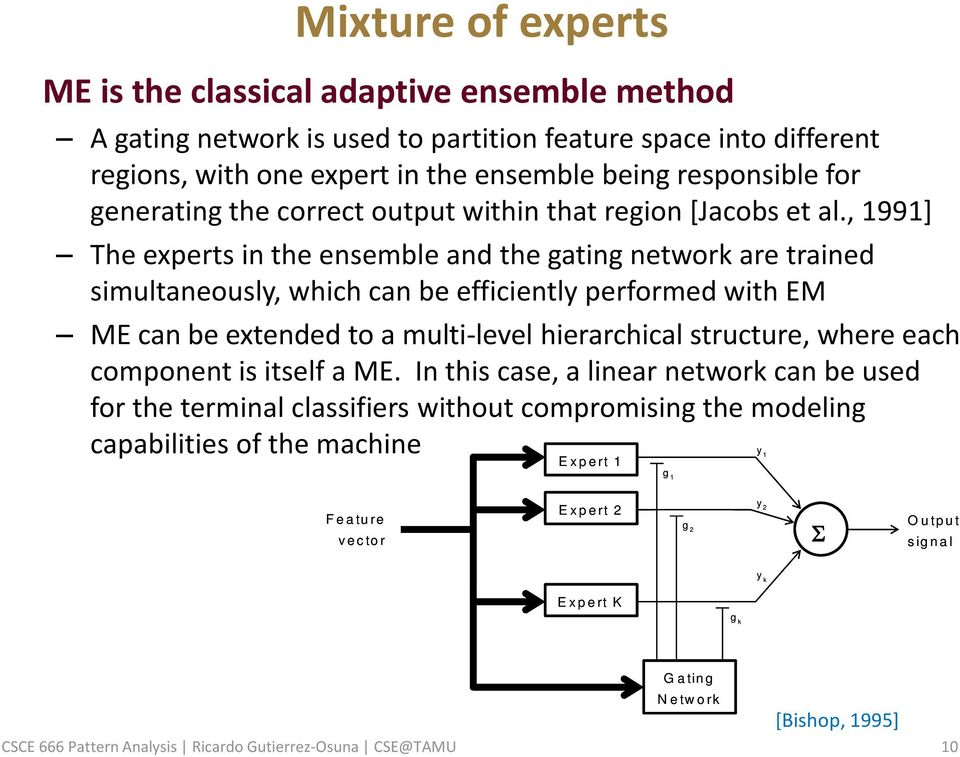 , 1991] The experts in the ensemble and the gating network are trained simultaneously, which can be efficiently performed with EM ME can be extended to a multi-level hierarchical structure, where