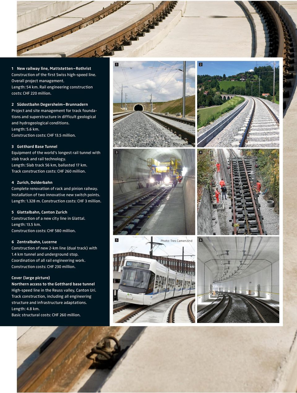 Construction costs: CHF 13.5 million. 3 Gotthard Base Tunnel Equipment of the world s longest rail tunnel with 3 4 slab track and rail technology. Length: Slab track 56 km, ballasted 17 km.