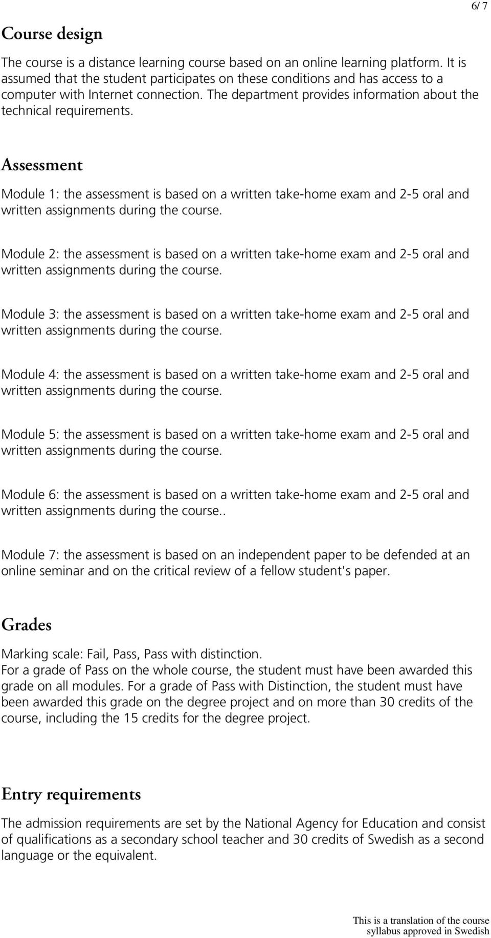 Assessment Module 1: the assessment is based on a written take-home exam and 2-5 oral and Module 2: the assessment is based on a written take-home exam and 2-5 oral and Module 3: the assessment is