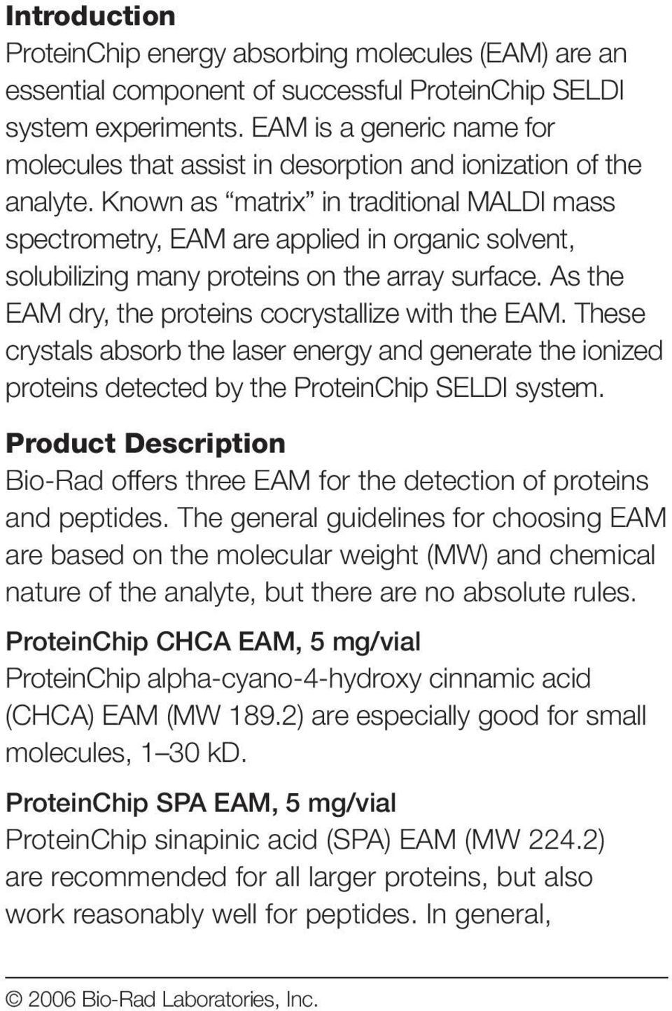 Known as matrix in traditional MALDI mass spectrometry, EAM are applied in organic solvent, solubilizing many proteins on the array surface. As the EAM dry, the proteins cocrystallize with the EAM.