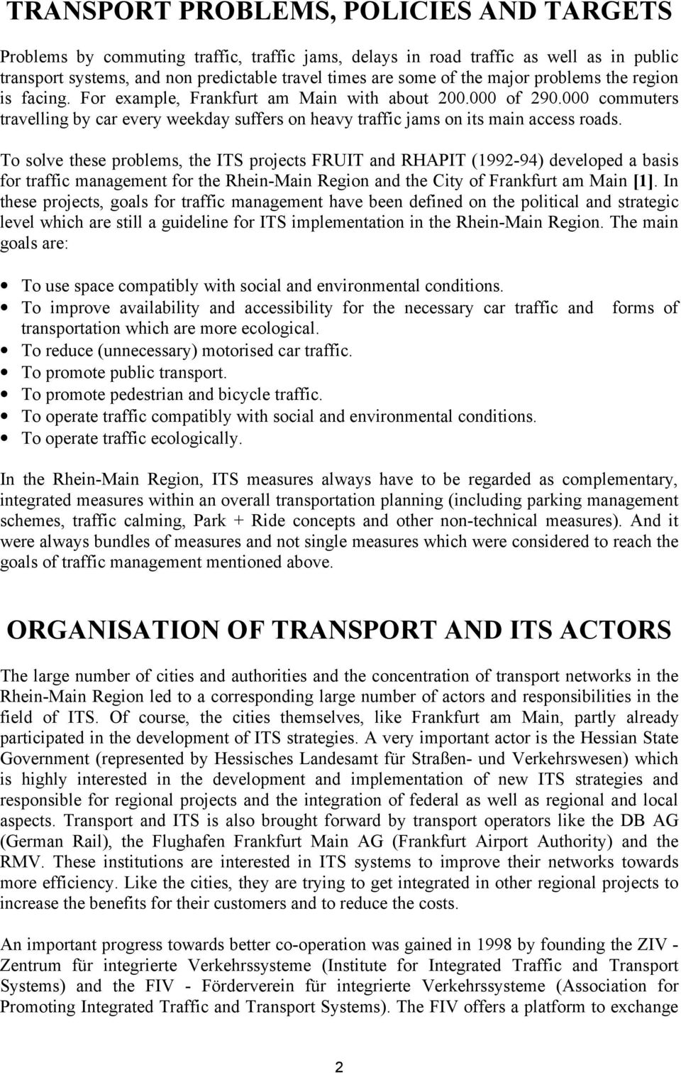 To solve these problems, the ITS projects FRUIT and RHAPIT (1992-94) developed a basis for traffic management for the Rhein-Main Region and the City of Frankfurt am Main [1].