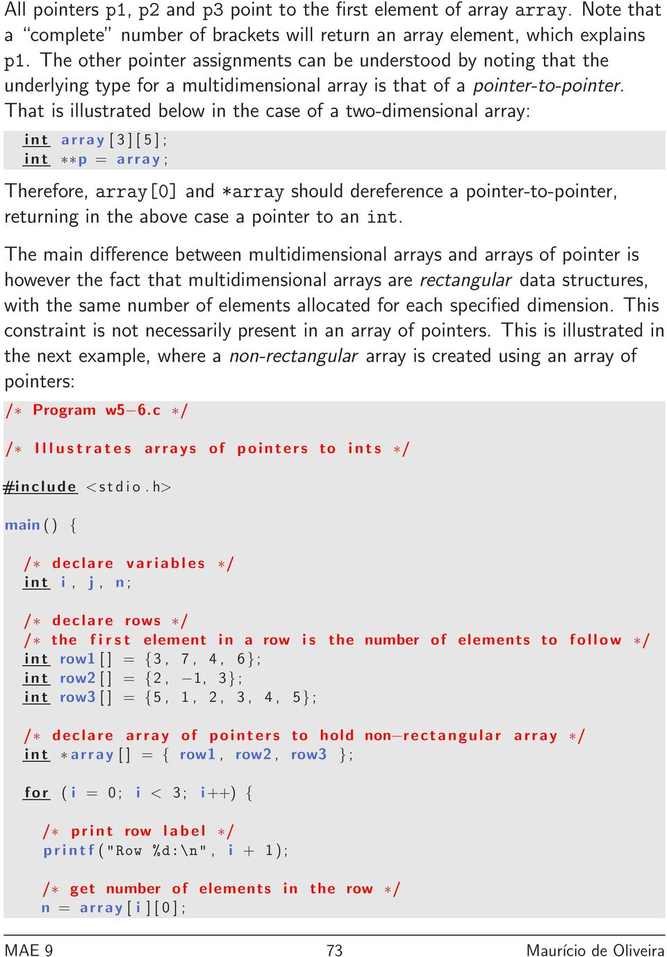 That is illustrated below in the case of a two-dimensional array: int array [ 3 ] [ 5 ] ; int p = array ; Therefore, array[0] and *array should dereference a pointer-to-pointer, returning in the