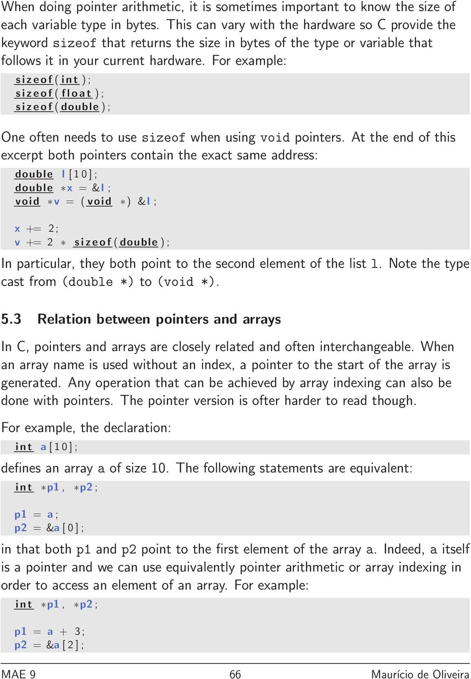 For example: sizeof ( int ) ; sizeof ( float ) ; sizeof ( double ) ; One often needs to use sizeof when using void pointers.