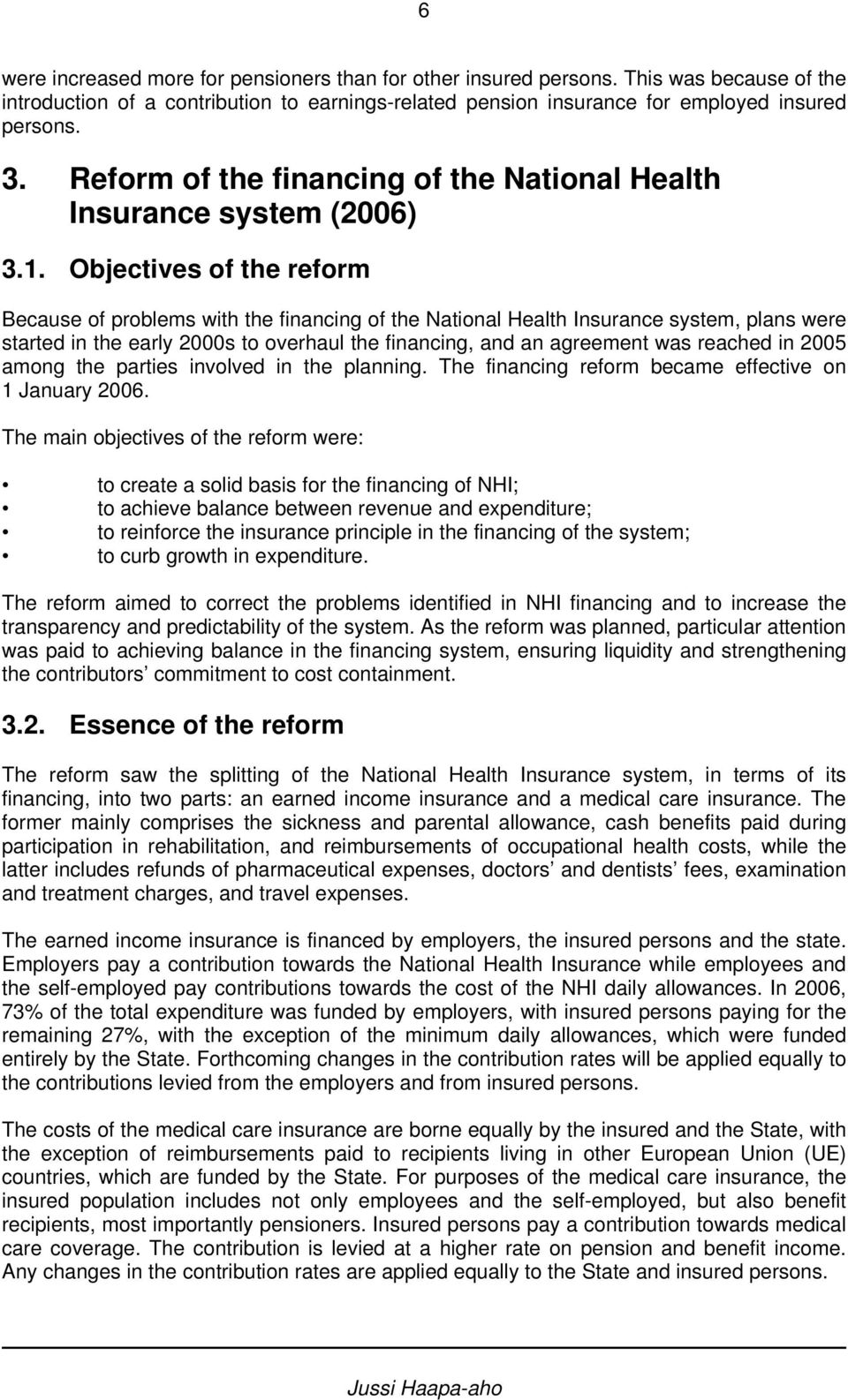 Objectives of the reform Because of problems with the financing of the National Health Insurance system, plans were started in the early 2000s to overhaul the financing, and an agreement was reached