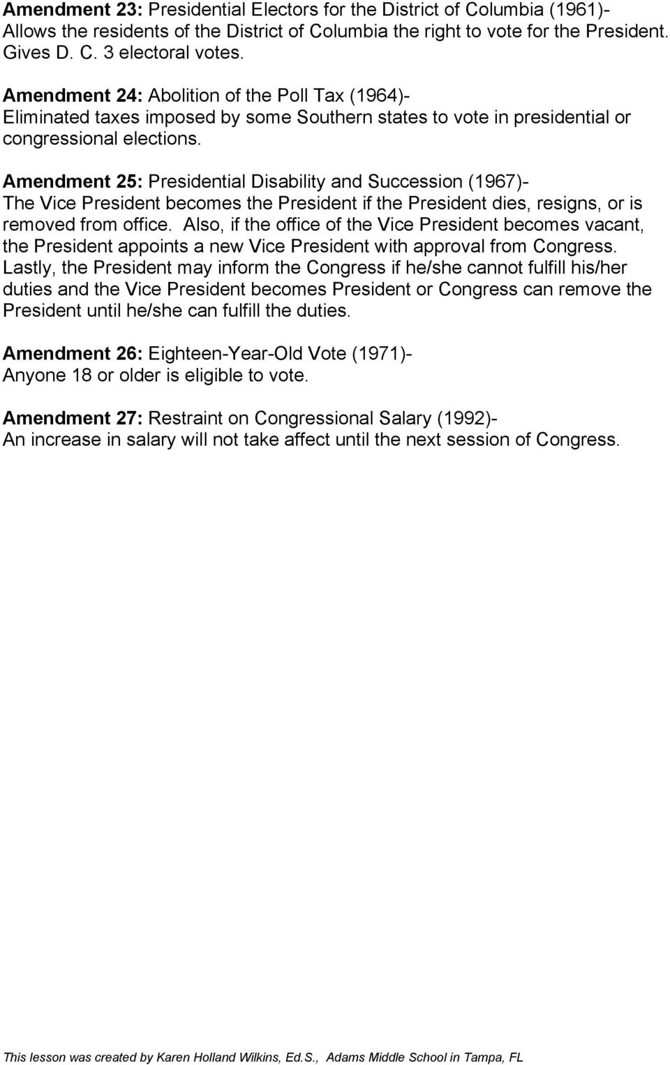Amendment 25: Presidential Disability and Succession (1967)- The Vice President becomes the President if the President dies, resigns, or is removed from office.