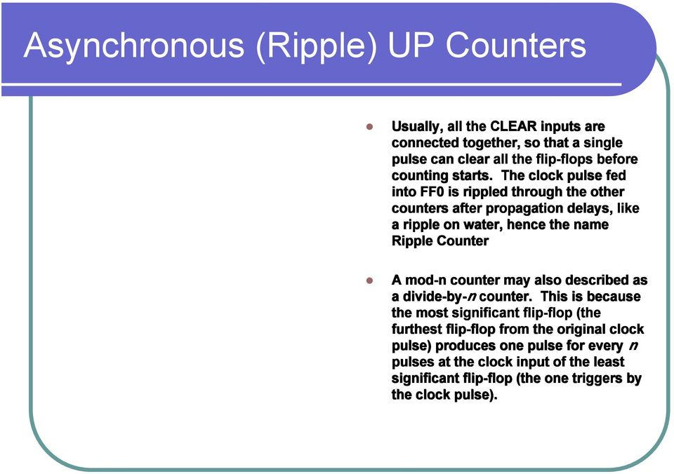 The clock pulse fed into FF0 is rippled through the other counters after propagation delays, like a ripple on water, hence the name Ripple Counter A mod-n counter