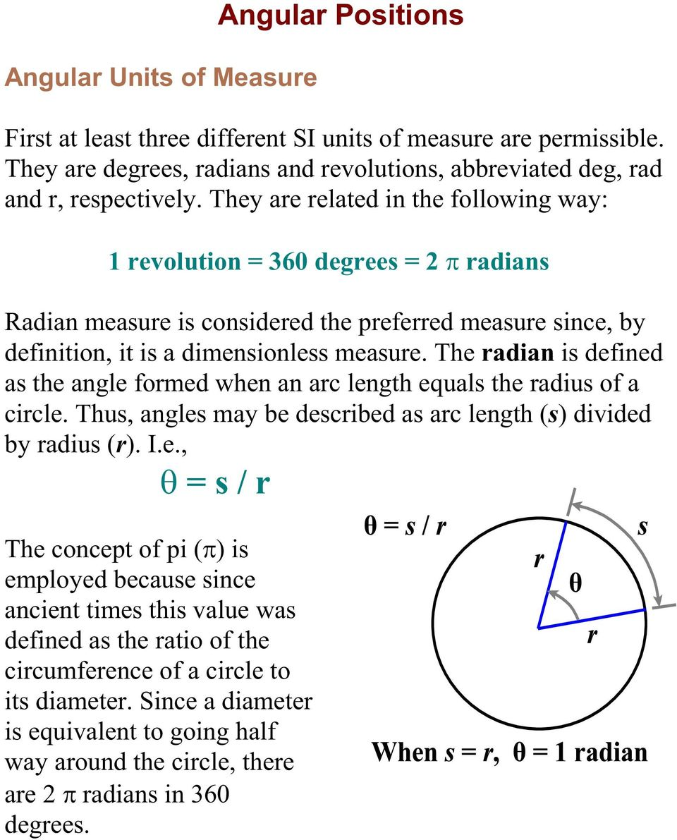 The radian is defined as the angle formed when an arc length equals the radius of a circle. Thus, angles may be described as arc length (s) divided by radius (r). I.e., = s / r The concept of pi ( ) is employed because since ancient times this value was defined as the ratio of the circumference of a circle to its diameter.