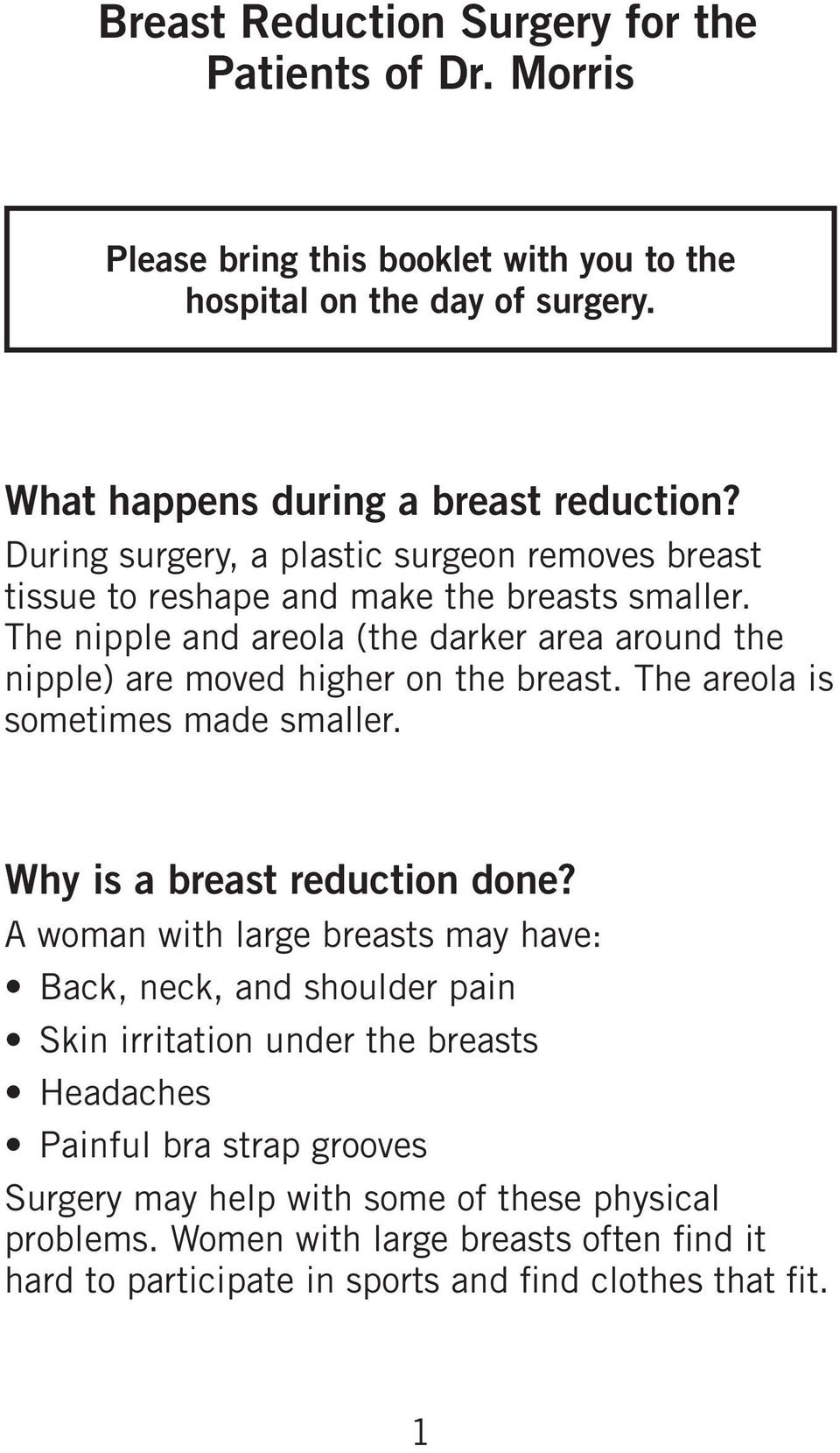The nipple and areola (the darker area around the nipple) are moved higher on the breast. The areola is sometimes made smaller. Why is a breast reduction done?