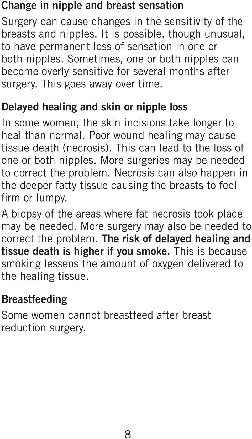 This goes away over time. Delayed healing and skin or nipple loss In some women, the skin incisions take longer to heal than normal. Poor wound healing may cause tissue death (necrosis).