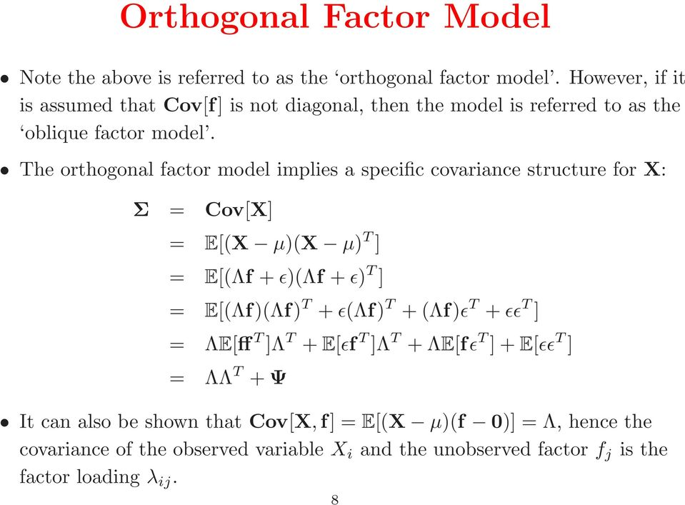 The orthogonal factor model implies a specific covariance structure for X: Σ = Cov[X] = E[(X µ)(x µ) T ] = E[(Λf +ǫ)(λf +ǫ) T ] = E[(Λf)(Λf) T