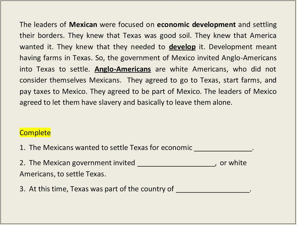 Anglo-Americans are white Americans, who did not consider themselves Mexicans. They agreed to go to Texas, start farms, and pay taxes to Mexico. They agreed to be part of Mexico.