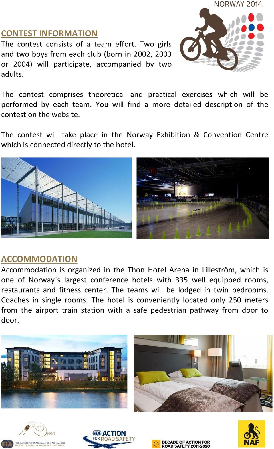The contest will take place in the Norway Exhibition & Convention Centre which is connected directly to the hotel.