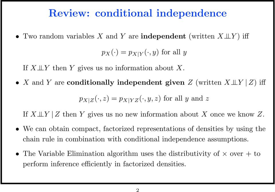 X and Y are conditionally independent given Z (written X Y Z) iff p X Z (, z) = p X Y Z (, y, z) for all y and z If X Y Z then Y gives us no new information