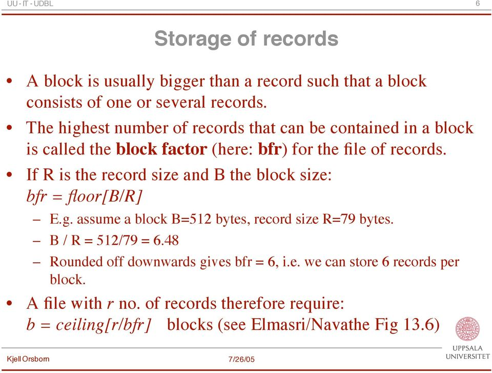 If R is the record size and B the block size: bfr = floor[b/r] E.g. assume a block B=512 bytes, record size R=79 bytes. B / R = 512/79 = 6.