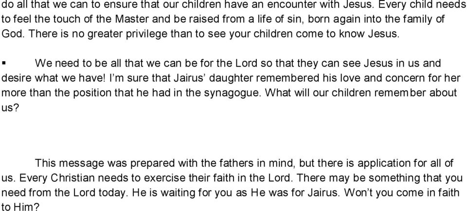 I m sure that Jairus daughter remembered his love and concern for her more than the position that he had in the synagogue. What will our children remember about us?