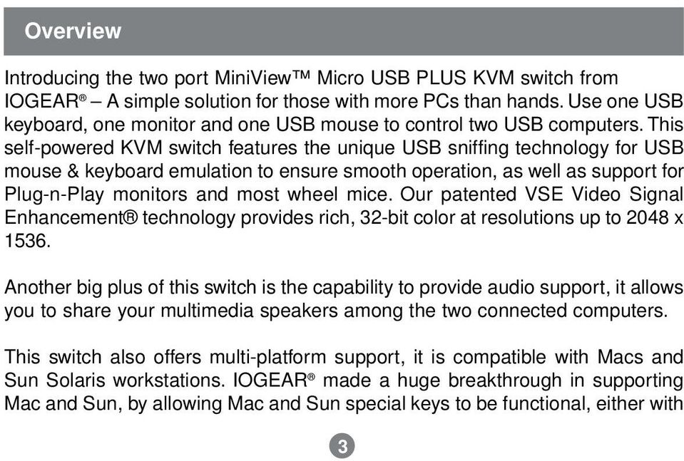 This self-powered KVM switch features the unique USB sniffing technology for USB mouse & keyboard emulation to ensure smooth operation, as well as support for Plug-n-Play monitors and most wheel mice.