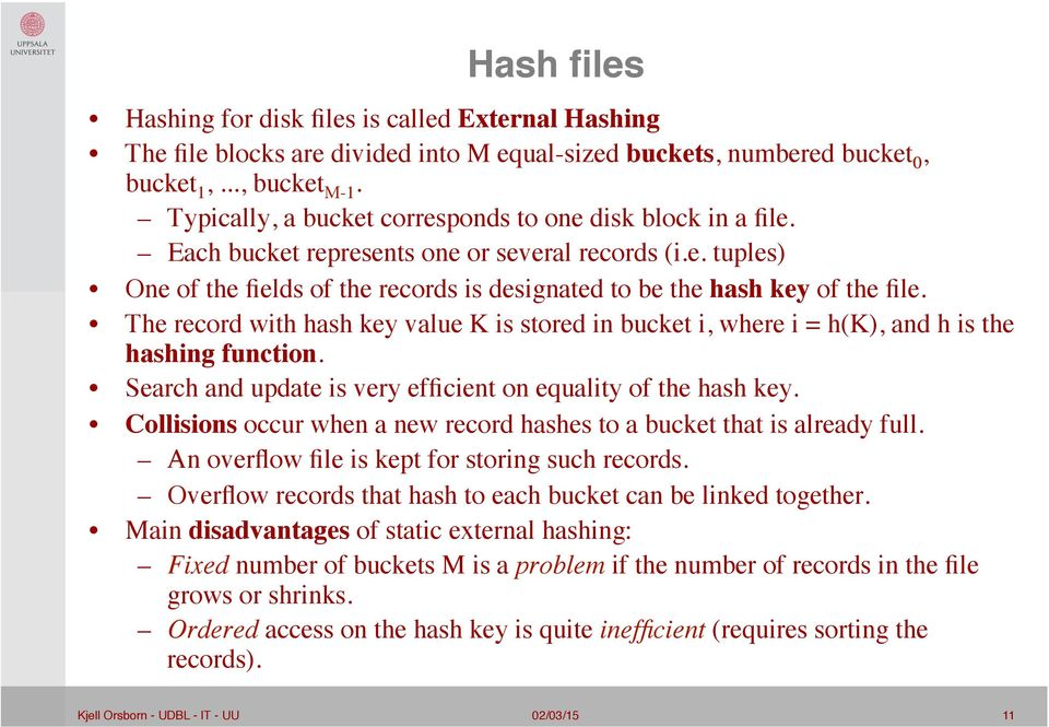 The record with hash key value K is stored in bucket i, where i = h(k), and h is the hashing function. Search and update is very efficient on equality of the hash key.