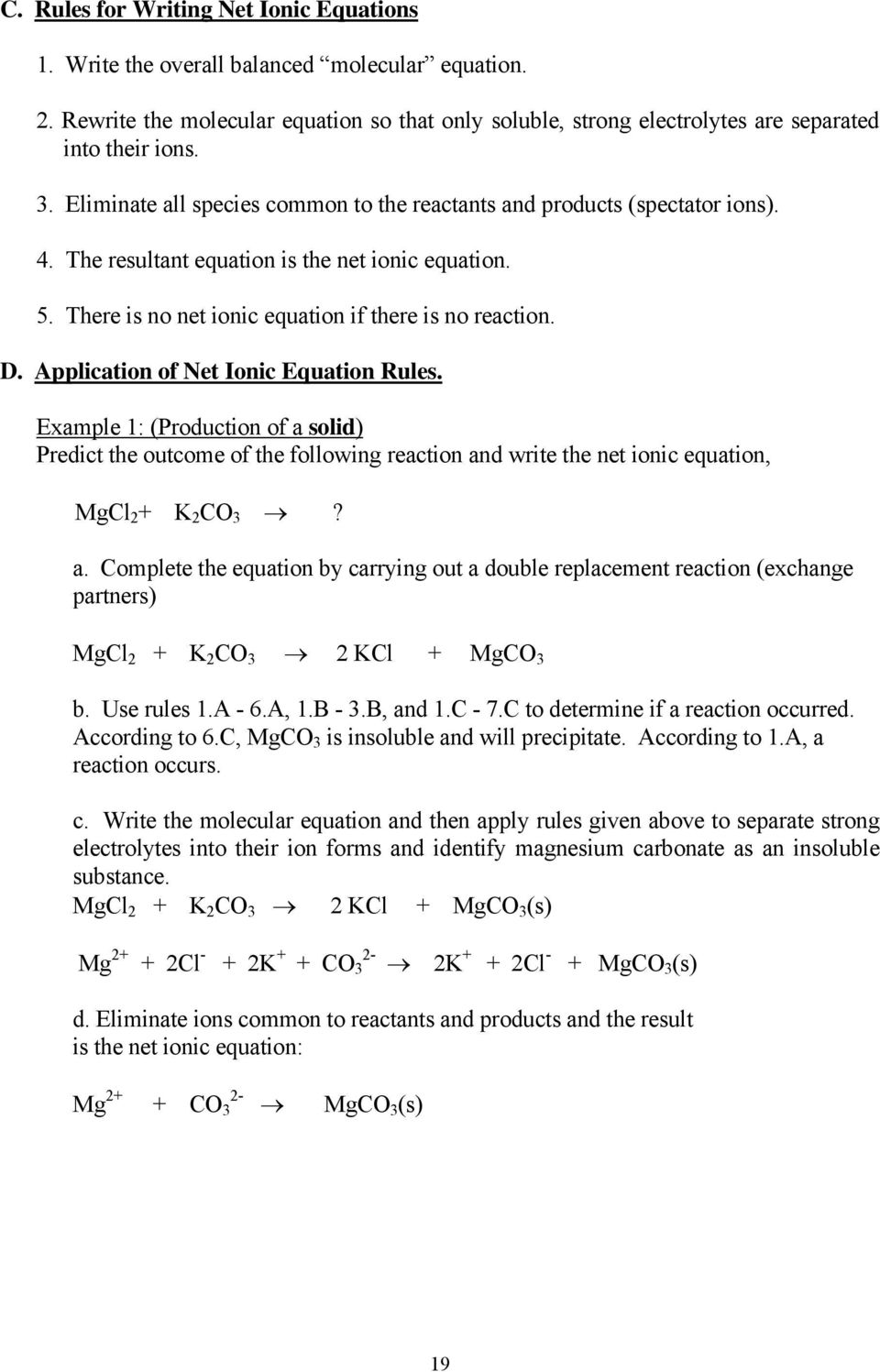 Application of Net Ionic Equation Rules. Example 1: (Production of a solid) Predict the outcome of the following reaction and write the net ionic equation, MgCl 2 + K 2 CO 3? a. Complete the equation by carrying out a double replacement reaction (exchange partners) MgCl 2 + K 2 CO 3 2 KCl + MgCO 3 b.