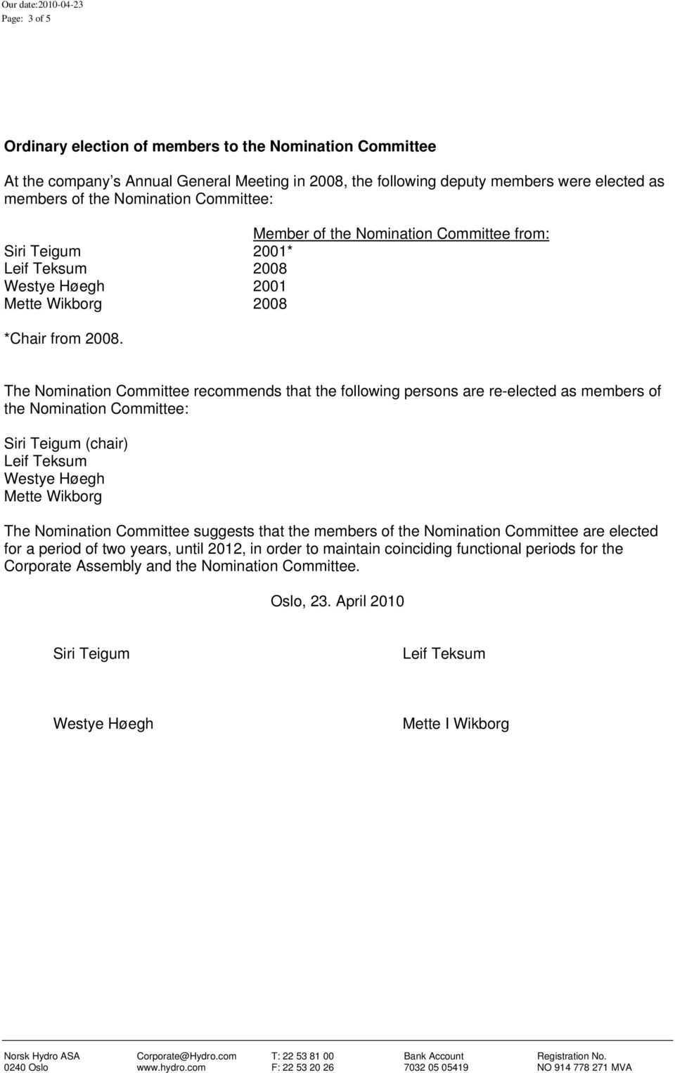 The Nomination Committee recommends that the following persons are re-elected as members of the Nomination Committee: Siri Teigum (chair) Mette Wikborg The Nomination Committee suggests