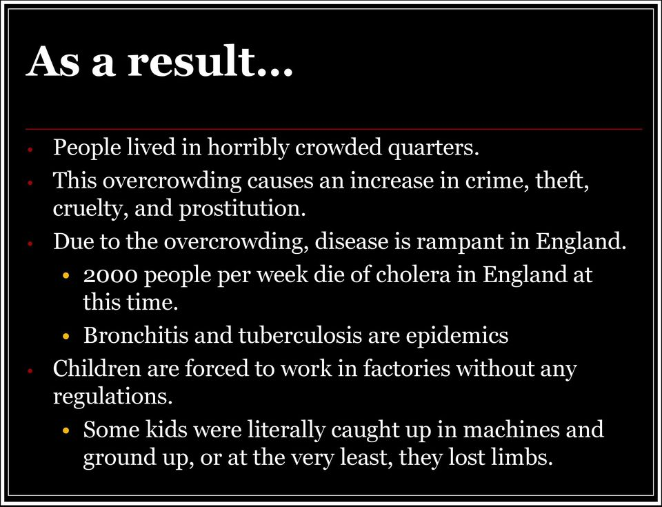 Due to the overcrowding, disease is rampant in England. 2000 people per week die of cholera in England at this time.