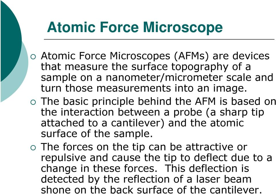 The basic principle behind the AFM is based on the interaction between a probe (a sharp tip attached to a cantilever) and the atomic surface