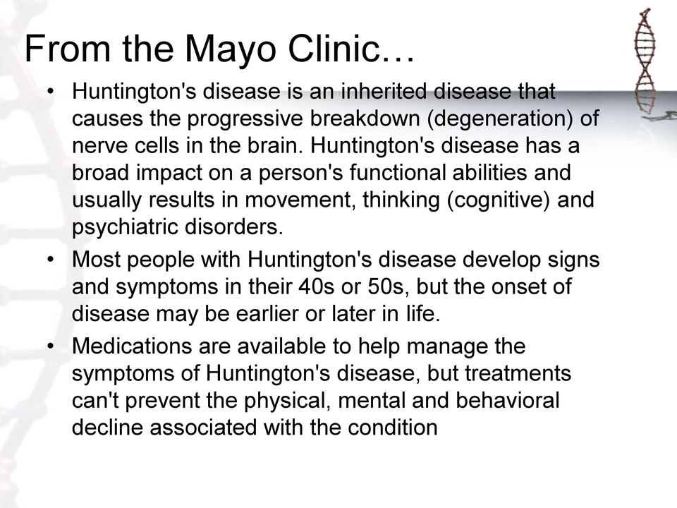 Most people with Huntington's disease develop signs and symptoms in their 40s or 50s, but the onset of disease may be earlier or later in life.