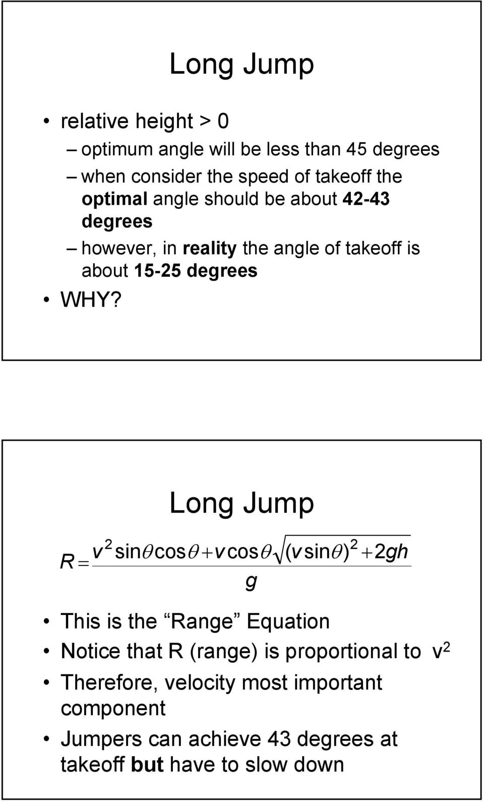 Long Jump v R = 2 sinθ cosθ + v cosθ g ( v sinθ ) 2 + 2gh This is the Range Equation Notice that R (range) is