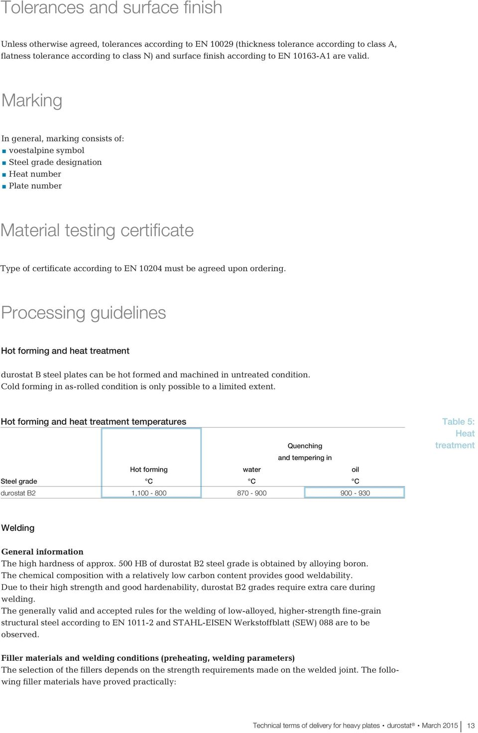 Marking In general, marking consists of: voestalpine symbol Steel grade designation Heat number Plate number Material testing certificate Type of certificate according to EN 10204 must be agreed upon