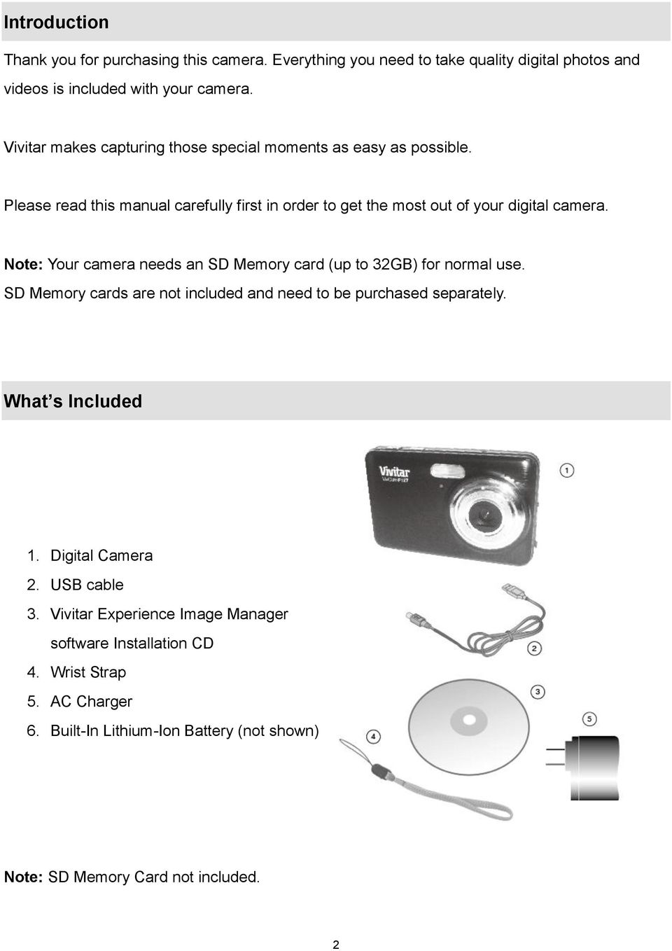 Note: Your camera needs an SD Memory card (up to 32GB) for normal use. SD Memory cards are not included and need to be purchased separately. What s Included 1.