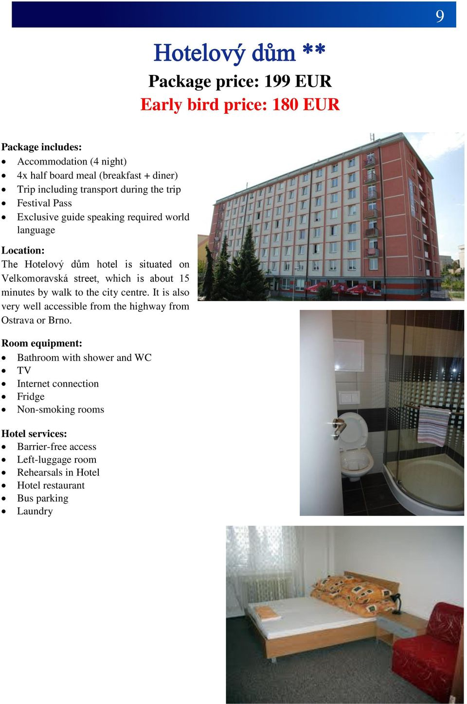 which is about 15 minutes by walk to the city centre. It is also very well accessible from the highway from Ostrava or Brno.