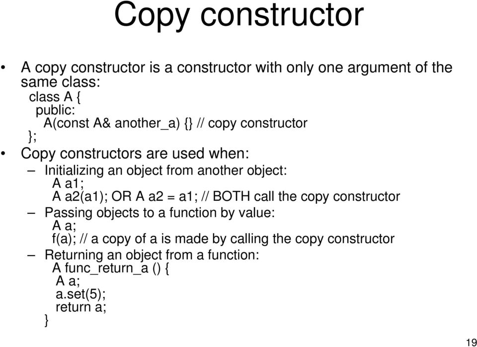 a2(a1); OR A a2 = a1; // BOTH call the copy constructor Passing objects to a function by value: A a; f(a); // a copy of