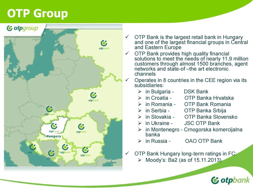 the CEE region via its subsidiaries: in Bulgaria - DSK Bank in Croatia - OTP Banka Hrvatska in Romania - OTP Bank Romania in Serbia - OTP Banka Srbija in Slovakia - OTP
