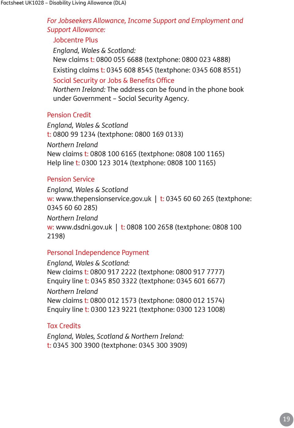 Pension Credit England, Wales & Scotland t: 0800 99 1234 (textphone: 0800 169 0133) Northern Ireland New claims t: 0808 100 6165 (textphone: 0808 100 1165) Help line t: 0300 123 3014 (textphone: 0808