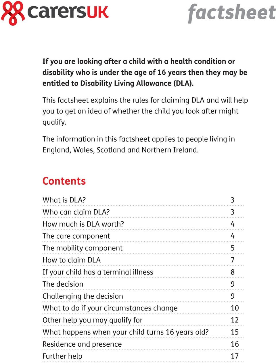 The information in this factsheet applies to people living in England, Wales, Scotland and Northern Ireland. Contents What is DLA? 3 Who can claim DLA? 3 How much is DLA worth?