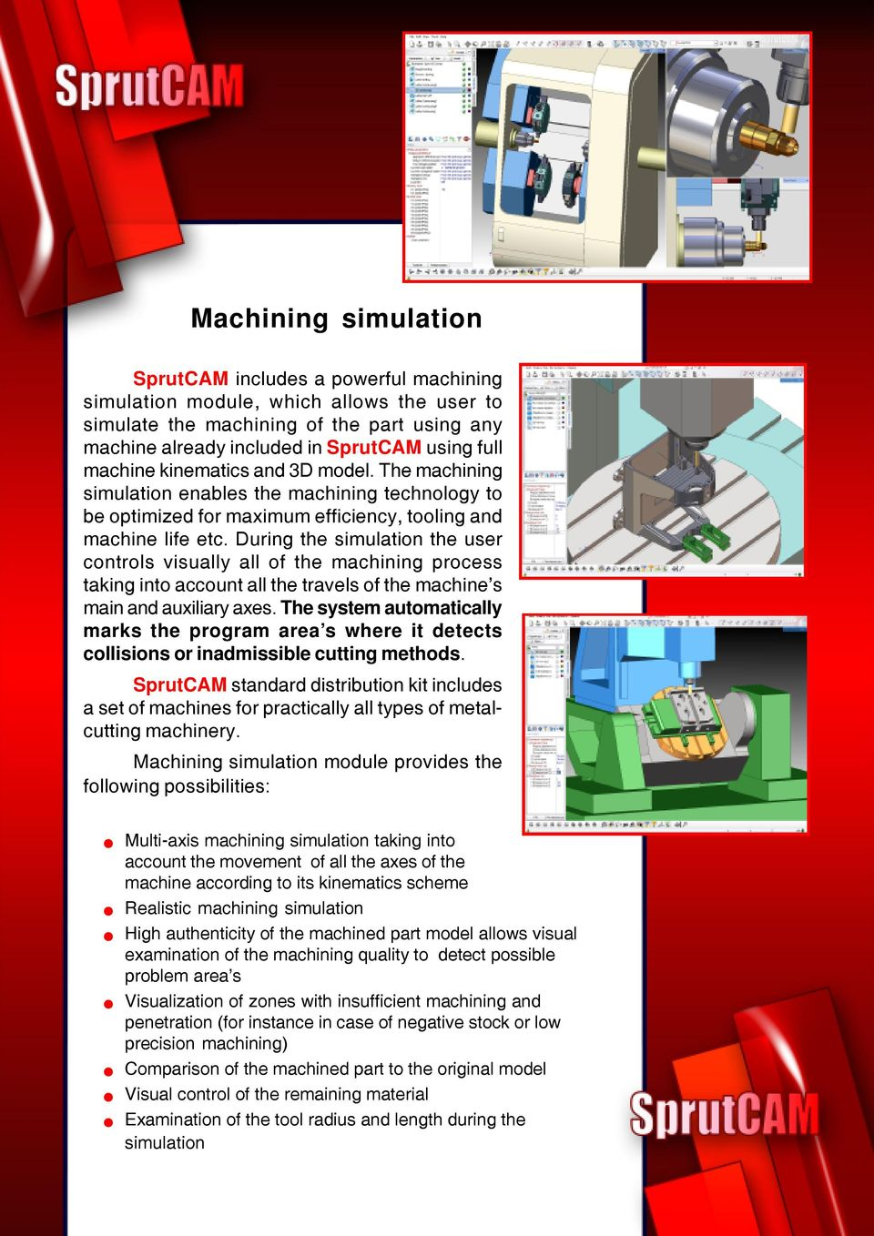 During the simulation the user controls visually all of the machining process taking into account all the travels of the machine s main and auxiliary axes.