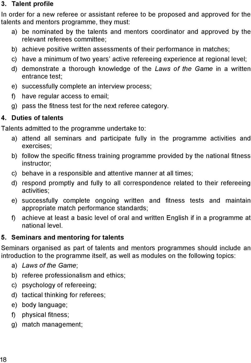 level; d) demonstrate a thorough knowledge of the Laws of the Game in a written entrance test; e) successfully complete an interview process; f) have regular access to email; g) pass the fitness test